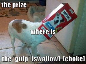 the prize where is the *gulp* (swallow)  [choke]