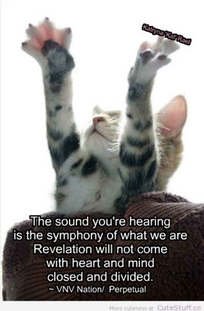The sound you're hearing    is the symphony of what we are    Revelation will not come    with heart and mind    closed and divided.