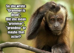 "So she wrote: ""Grammer is dead"".   Did she mean ""grammar"", ""grandma"" or maybe that actor?"