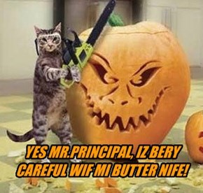 YES MR.PRINCIPAL, IZ BERY CAREFUL WIF MI BUTTER NIFE!