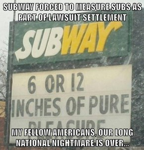 SUBWAY FORCED TO MEASURE SUBS AS PART OF LAWSUIT SETTLEMENT  MY FELLOW AMERICANS, OUR LONG NATIONAL NIGHTMARE IS OVER...