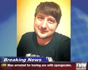 Breaking News - Man arrested for having sex with spongecake.