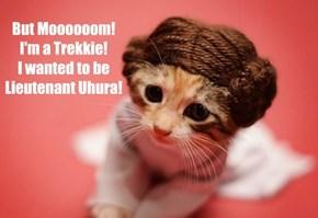 But Moooooom! I'm a Trekkie! I wanted to be Lieutenant Uhura!