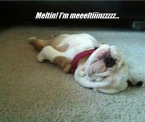 Meltin! I'm meeeltiiinzzzzz...