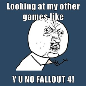 Looking at my other games like  Y U NO FALLOUT 4!