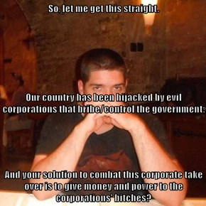 So, let me get this straight.  Our country has been hijacked by evil corporations that bribe/control the government. And your solution to combat this corporate take over is to give money and power to the corporations' bitches?