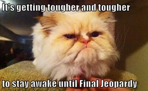 It's getting tougher and tougher  to stay awake until Final Jeopardy