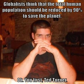 Globalists think that the total human population should be reduced by 90% to save the planet.   Ok. You first, Ted Turner.