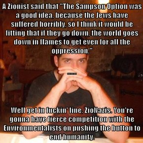 "A Zionist said that ""The Sampson Option was a good idea, because the Jews have suffered horribly, so I think it would be fitting that if they go down, the world goes down in flames to get even for all the oppression."" ...... Well get in fuckin' line, ZioN"