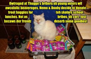 Owtraged at Thuggo's bribery ob young voters wif awcololic beaverages, Nemo & Dooby decide to donate treet baggies for                                    teh skolars school lunches. Not as                                               bribes, ob corz. Jus