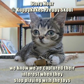 Story Hour                                                                               @ Kuppykakes Preppy Skool  we know we've captured their interest when they                                                stop playing with the toys