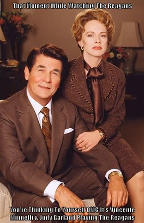 That Moment While Watching The Reagans  You're Thinking To Yourself OMG It's Vincente Minnelli & Judy Garland Playing The Reagans