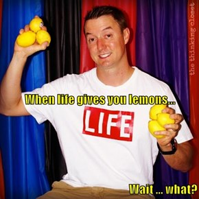 When life gives you lemons... Wait ... what?