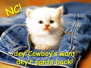 Someone hog-tie dat Birfdai-girl, we gots cowboys runnin around here wid no pants.....wait....nebermind