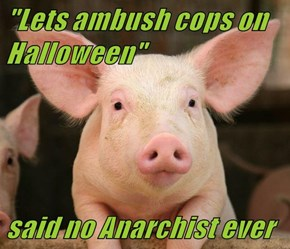 """Lets ambush cops on Halloween""    said no Anarchist ever"