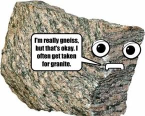 I'm really gneiss, but that's okay. I often get taken for granite.