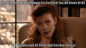 That Moment When People Try To Pitch You All Kinds Of BS  You Simply Look At Them And Say Bye Felicia
