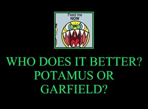 WHO DOES IT BETTER? POTAMUS OR GARFIELD?