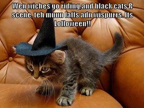 Wen wiches go riding,and black cats R scene, teh muun laffs adn wispurrs. Its Lolloween!!
