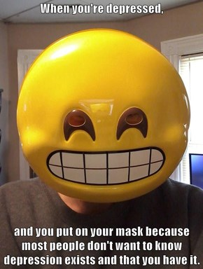 When you're depressed,  and you put on your mask because most people don't want to know depression exists and that you have it.