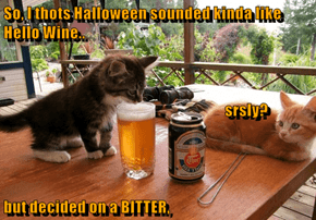 So, I thots Halloween sounded kinda like Hello Wine..                                                              srsly? but decided on a BITTER,
