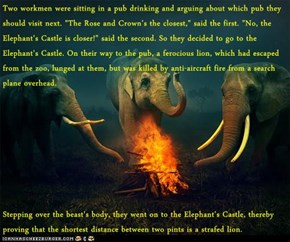 """Two workmen were sitting in a pub drinking and arguing about which pub they should visit next. """"The Rose and Crown's the closest,"""" said the first. """"No, the Elephant's Castle is closer!"""" said the second. So they decided to go to the Elephant's Castle. On t"""