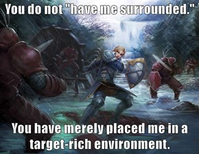 "You do not ""have me surrounded.""  You have merely placed me in a target-rich environment."