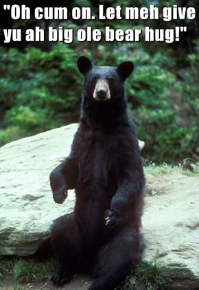 """Oh c*m on. Let meh give yu ah big ole bear hug!"""