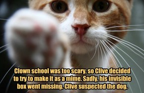 Clown school was too scary, so Clive decided to try to make it as a mime. Sadly, his invisible box went missing. Clive suspected the dog.