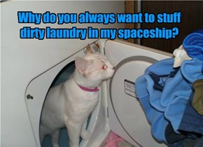 Why do you always want to stuff dirty laundry in my spaceship?