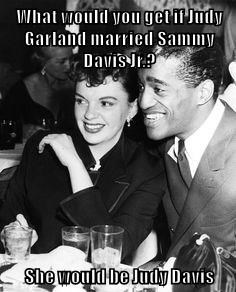 What would you get if Judy Garland married Sammy Davis Jr.?  She would be Judy Davis