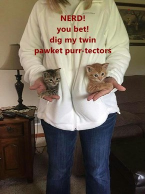 .                                                                        NERD!                                                                 you bet!                                                       dig my twin                               pawket