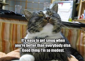 It's easy to get smug when  you're better than everybody else. Good thing I'm so modest.