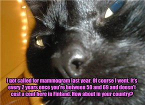 I got called for mammogram last year. Of course I went. It's every 2 years once you're between 50 and 69 and doesn't cost a cent here in Finland. How about in your country?
