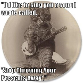 """""""I'd like to sing you a song I wrote called,  'Stop Throwing Your                                                 Presents Away'."""""""