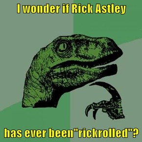 "I wonder if Rick Astley  has ever been""rickrolled""?"