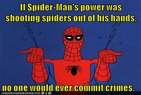 If Spider-Man's power was shooting spiders out of his hands,  no one would ever commit crimes.