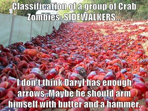 Classification of a group of Crab Zombies: SIDEWALKERS...  I don't think Daryl has enough arrows..Maybe he should arm himself with butter and a hammer.
