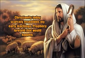 Christianity today scarcely resembles my early teachings. Prophecy foretold that would happen.