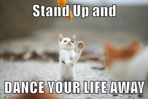 Stand Up and  DANCE YOUR LIFE AWAY