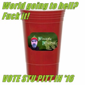 World going to hell? f*ck it!   VOTE STU PITT IN '16