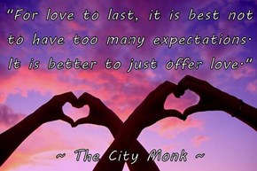 """For love to last, it is best not to have too many expectations. It is better to just offer love.""  ~ The City Monk ~"