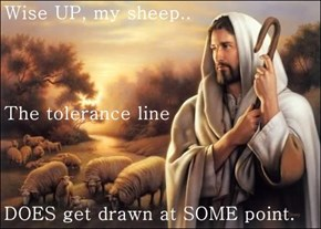 Wise UP, my sheep.. The tolerance line DOES get drawn at SOME point.