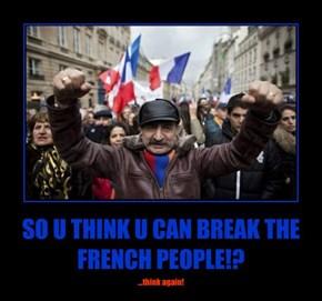 SO U THINK U CAN BREAK THE FRENCH PEOPLE!?