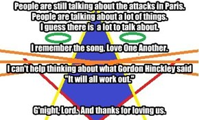 "People are still talking about the attacks in Paris. People are talking about a lot of things. I guess there is  a lot to talk about.  I remember the song, Love One Another.  I can't help thinking about what Gordon Hinckley said ""It will all work out."""