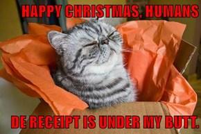 HAPPY CHRISTMAS, HUMANS  DE RECEIPT IS UNDER MY BUTT.
