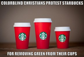 COLORBLIND CHRISTIANS PROTEST STARBUCKS  FOR REMOVING GREEN FROM THEIR CUPS