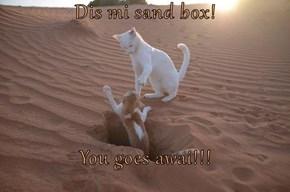 Dis mi sand box!  You goes awai!!!