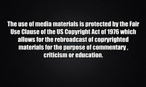 The use of media materials is protected by the Fair Use Clause of the US Copyright Act of 1976 which allows for the rebroadcast of copryrighted materials for the purpose of commentary , criticism or education.