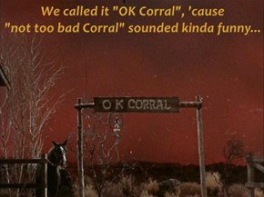 "We called it ""OK Corral"", 'cause                   ""not too bad Corral"" sounded kinda funny..."